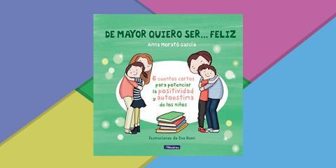 De mayor quiero ser... feliz: 6 cuentos para potenciar la positividad y autoestima de los niños