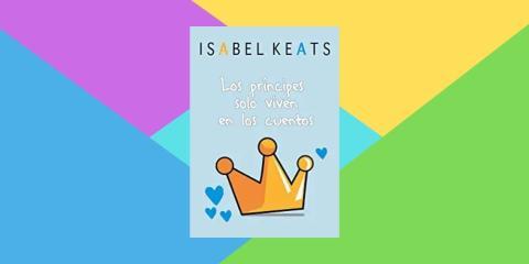 Los príncipes solo viven en los cuentos, de Isabel Keats
