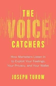 'The Voice Catchers: How Marketers Listen In to Exploit Your Feelings, Your Privacy, and Your Wallet'